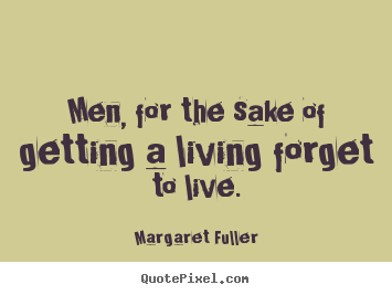 Margaret Fuller picture quotes - Men, for the sake of getting a living forget to live. - Inspirational quotes
