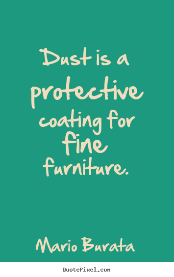 Dust is a protective coating for fine furniture. Mario Burata famous inspirational quotes