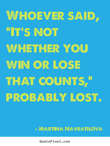"Whoever said, ""it's not whether you win or lose that counts,"" probably.. Martina Navratilova best inspirational quote"