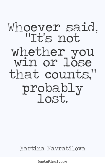 "Whoever said, ""it's not whether you win or lose that counts,"".. Martina Navratilova best inspirational quotes"