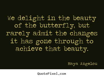 We delight in the beauty of the butterfly, but rarely admit.. Maya Angelou top inspirational quotes