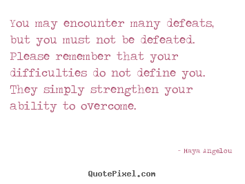 You may encounter many defeats, but you must not.. Maya Angelou popular inspirational quotes