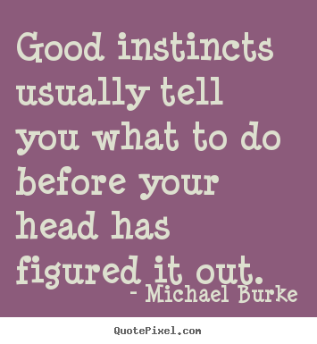 Inspirational quotes - Good instincts usually tell you what to..