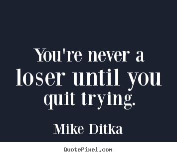 Diy pictures sayings about inspirational - You're never a loser until you quit trying.