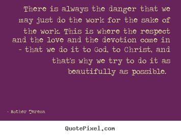 There is always the danger that we may just do the work for the.. Mother Teresa popular inspirational sayings