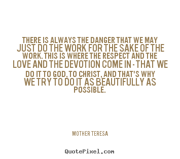 There is always the danger that we may just do the work.. Mother Teresa good inspirational quotes