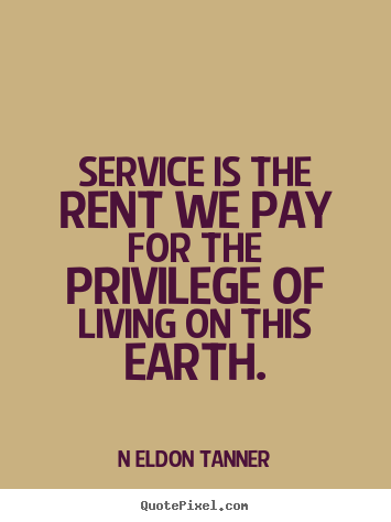 Service is the rent we pay for the privilege of living on this earth. N Eldon Tanner  inspirational quote