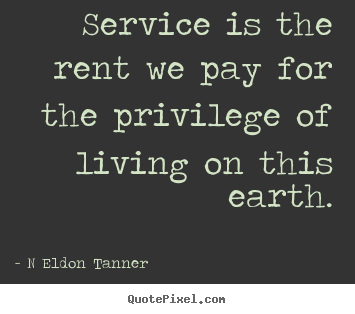 Inspirational quotes - Service is the rent we pay for the privilege of living on this earth.