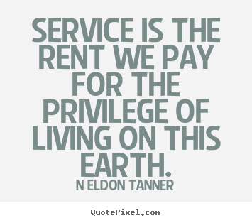 N Eldon Tanner picture quotes - Service is the rent we pay for the privilege of living.. - Inspirational quotes