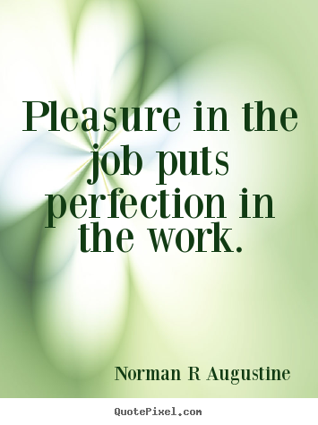 Pleasure in the job puts perfection in the work. Norman R Augustine popular inspirational quotes