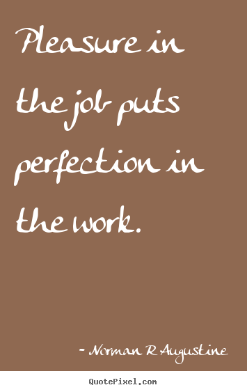 Create your own poster sayings about inspirational - Pleasure in the job puts perfection in the work.