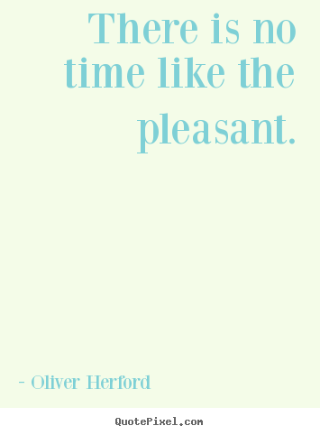 Quote about inspirational - There is no time like the pleasant.