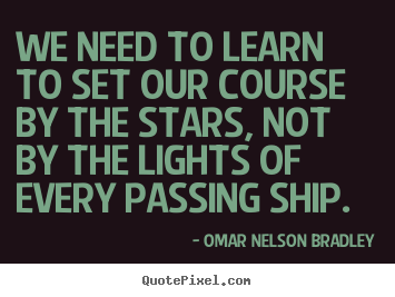 We need to learn to set our course by the.. Omar Nelson Bradley  inspirational quotes