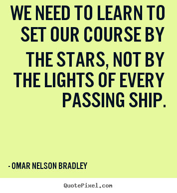 We need to learn to set our course by the stars, not by the lights of.. Omar Nelson Bradley good inspirational quote