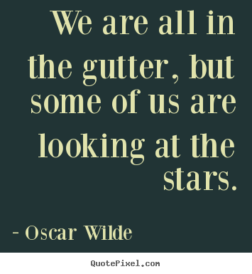 Inspirational quotes - We are all in the gutter, but some of us are looking at..