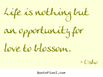 Quotes about inspirational - Life is nothing but an opportunity for love to blossom.