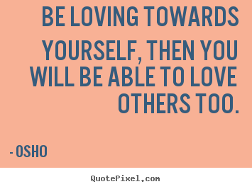 Osho picture quote - Be loving towards yourself, then you will be able to love others.. - Inspirational quotes