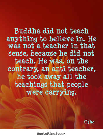 Osho image quotes - Buddha did not teach anything to believe in. he.. - Inspirational quotes