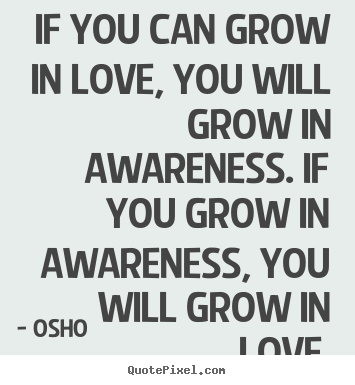 Inspirational quote - If you can grow in love, you will grow in awareness. if you grow..