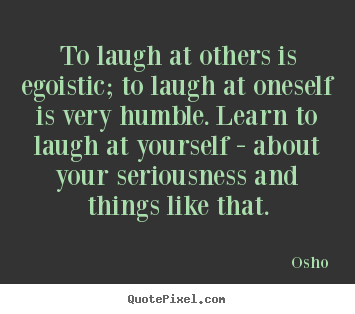 Make custom picture quotes about inspirational - To laugh at others is egoistic; to laugh..