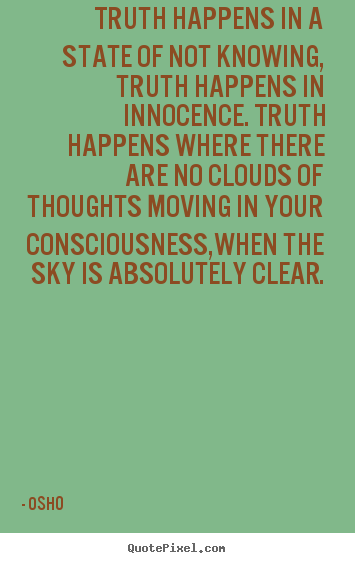 Inspirational quotes - Truth happens in a state of not knowing, truth happens in innocence...