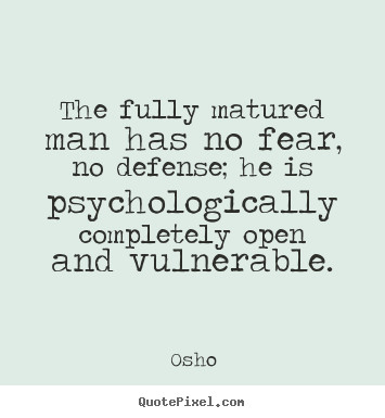 Quote about inspirational - The fully matured man has no fear, no defense; he is psychologically..