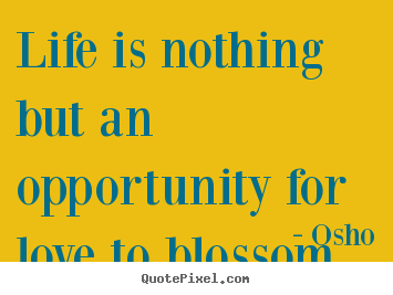 Make personalized image quotes about inspirational - Life is nothing but an opportunity for love to blossom.