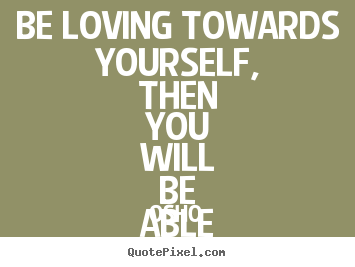 Inspirational quotes - Be loving towards yourself, then you will be able to love..