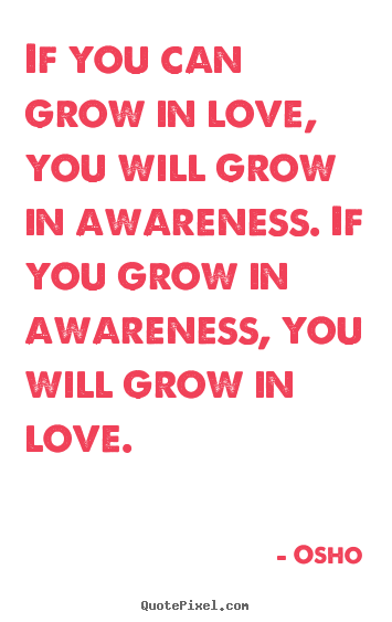 Osho picture quotes - If you can grow in love, you will grow in awareness... - Inspirational quotes