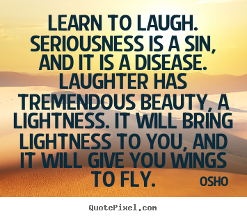 Quotes about inspirational - Learn to laugh. seriousness is a sin, and it is a disease. laughter has..