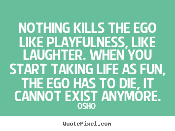 Inspirational quote - Nothing kills the ego like playfulness, like laughter...