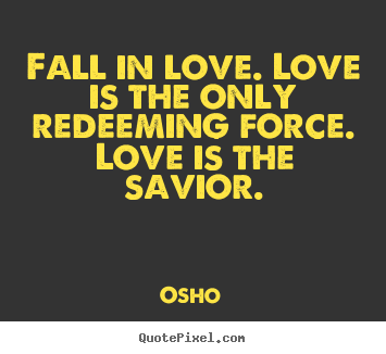 Quote about inspirational - Fall in love. love is the only redeeming force. love is the savior.