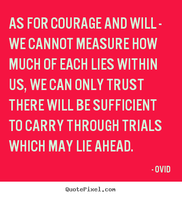 Inspirational quotes - As for courage and will - we cannot measure..