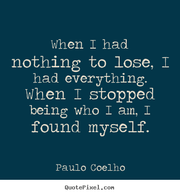 Diy picture quote about inspirational - When i had nothing to lose, i had everything. when i stopped..
