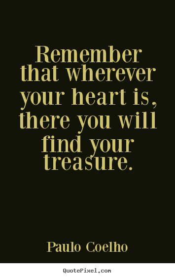 Remember that wherever your heart is, there you will find.. Paulo Coelho greatest inspirational quote