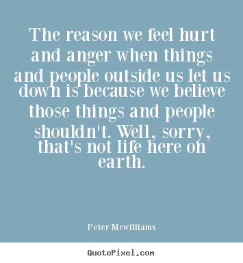 The reason we feel hurt and anger when things and people.. Peter Mcwilliams  inspirational quotes