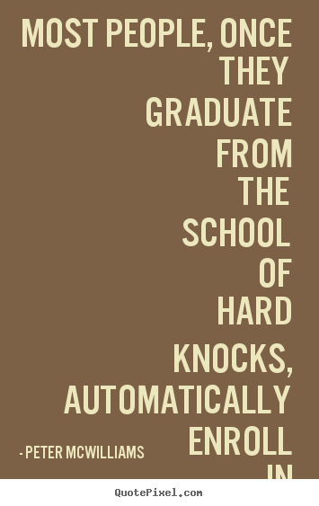 Most people, once they graduate from the school of hard knocks,.. Peter Mcwilliams best inspirational quotes