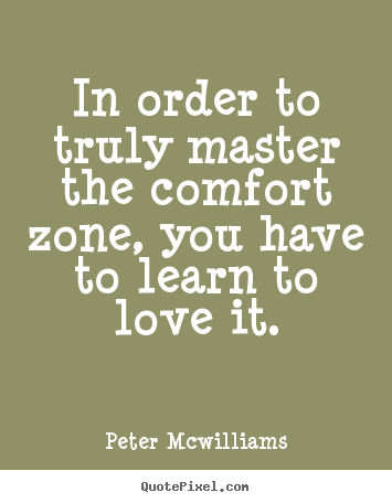 Quotes about inspirational - In order to truly master the comfort zone,..