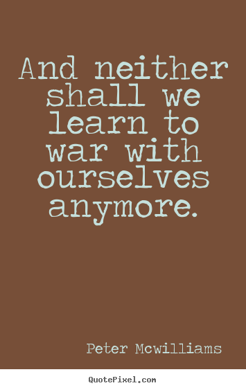 Make personalized image quotes about inspirational - And neither shall we learn to war with ourselves..