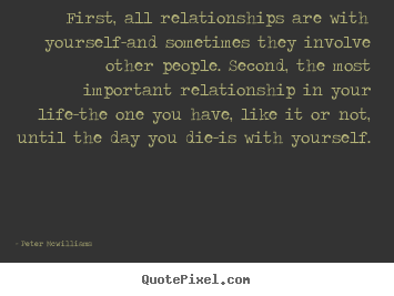 Peter Mcwilliams picture quotes - First, all relationships are with yourself-and sometimes they involve.. - Inspirational quote