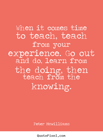 When it comes time to teach, teach from your experience... Peter Mcwilliams top inspirational sayings