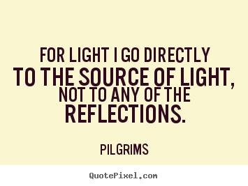 Pilgrims picture quote - For light i go directly to the source of light, not to any of the.. - Inspirational quotes