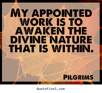 Pilgrims picture quotes - My appointed work is to awaken the divine nature that.. - Inspirational quotes