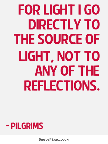 How to design image quote about inspirational - For light i go directly to the source of light, not to any of the reflections.