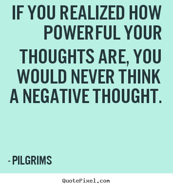 If You Realized How Powerful Your Thoughts.. Pilgrims Great Inspirational  Quotes