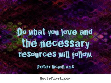 Quote about inspirational - Do what you love and the necessary resources will follow.