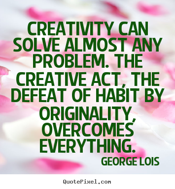Creativity can solve almost any problem. the creative act, the defeat.. George Lois greatest inspirational quote