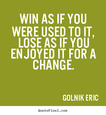 Inspirational quote - Win as if you were used to it, lose as if you enjoyed it..