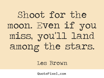 Design custom picture quotes about inspirational - Shoot for the moon. even if you miss, you'll land among the..