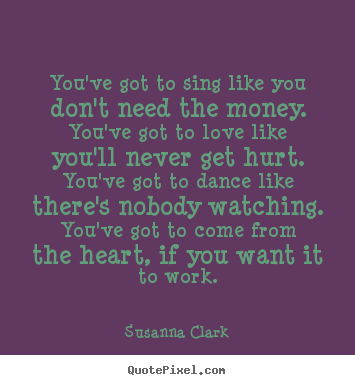 Inspirational quotes - You've got to sing like you don't need the money. you've..